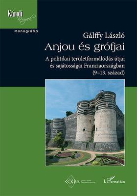 Gálffy László - Anjou és grófjai - A politikai területformálódás útjai és sajátosságai Franciaországban (9-13. század)