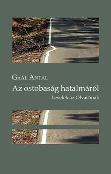 Gaál Antal - Az ostobaság hatalmáról. Levelek az Olvasónak