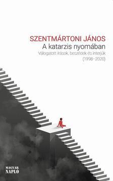 Szentmártoni János - A katarzis nyomában - Válogatott írások, beszédek és interjúk 1998-2020