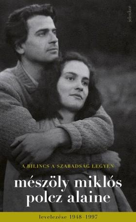 Mészöly Miklós - Polcz Alaine - A bilincs a szabadság legyen - Mészöly Miklós és Polcz Alaine levelezése 1948 - 1997