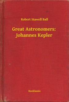 Ball Robert Stawell - Great Astronomers:  Johannes Kepler [eKönyv: epub, mobi]