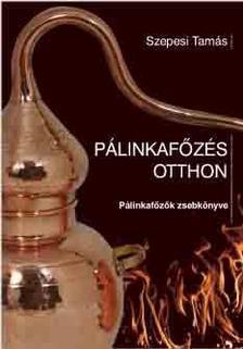 Szepesi Tamás - PÁLINKAFŐZÉS OTTHON - Pálinkafőzők zsebkönyve