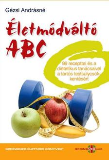 Gézsi Andrásné - Életmódváltó ABC 99 recepttel és a dietetikus tanácsaival a tartós testsúlycsökkentésért