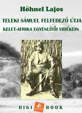 Höhnel Lajos - Teleki Sámuel gróf felfedezőútja Kelet-Afrika trópusi vidékein [eKönyv: epub, mobi]