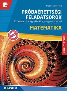 Trembeczki Csaba - MS-3172U Matematika próbaérettségi feladatsorok - EMELT SZINT - 12 feladatsor megoldásokkal, magyarázatokkal