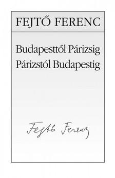 Fejtő Ferenc - Budapesttől Párizsig, Párizstól Budapestig [eKönyv: epub, mobi]