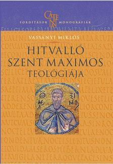 Vassányi Miklós - Hitvalló Szent Maximos teológiája - Értelmezési kísérlet történeti összefüggésben
