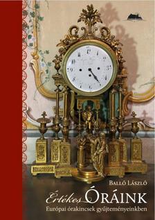 Balló László - Értékes óráink-Európai órakincsek gyűjteményeinkben