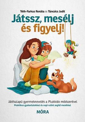 Táncsics Judit, Tóth-Farkas Renáta - Játssz, mesélj és figyelj! - Játékalapú gyermeknevelés a Plukkido módszerével
