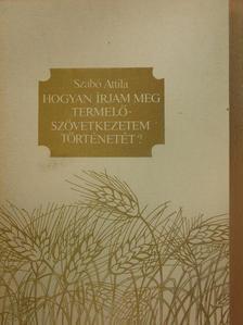 Szabó Attila - Hogyan írjam meg termelőszövetkezetem történetét? [antikvár]