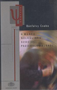 Bánfalvy Csaba - A munkanélküliség szociálpszichológiájáról [antikvár]