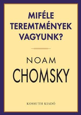 Noam Chomsky - MIFÉLE TEREMTMÉNYEK VAGYUNK ?