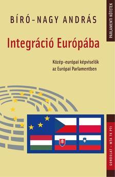 BIRÓ ANDRÁS - Integráció Európába. Közép-európai képviselők az Európai Parlamentben