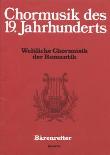 CHORMUSIK DES 19. JAHRHUNDERTS: WELTLICHE CHORMUSIK DER ROMANTIK
