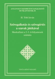 H. Tóth István - Szövegalkotás és szövegértés a szavak játékával - Munkafüzet a 2-3. évfolyamosok számára