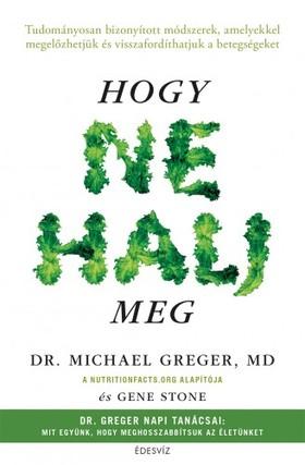 Michael Greger, Gene Stone - Hogy ne halj meg - Tudományosan bizonyított módszerek, amelyekkel megelőzhetjük és visszafordíthatjuk a betegségeket [eKönyv: epub, mobi]