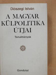 Diószegi István - A magyar külpolitika útjai [antikvár]