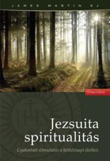 MARTIN, JAMES S.J. - Jezsuita spiritualitás - Gyakorlati útmutatás a hétköznapi élethez