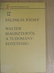 Pálinkás József - Walter Magisztertől a tudományegyetemig [antikvár]
