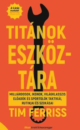 Tim Ferriss - Titánok eszköztára - MILLIÁRDOSOK, IKONOK, VILÁGKLASSZIS ELŐADÓK ÉS SPORTOLÓK TAKTIKÁI, RUTNIJAI ÉS SZOKÁSAI