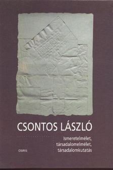 Csontos László - Ismeretelmélet, társadalomelmélet, társadalomkutatás [antikvár]