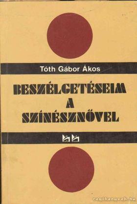 TÓTH GÁBOR ÁKOS - Beszélgetéseima Színésznővel [antikvár]