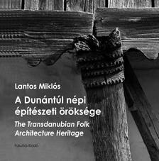 Lantos Miklós - A Dunántúl népi építészeti öröksége - The Transdanubian Folk Architecture Heritage