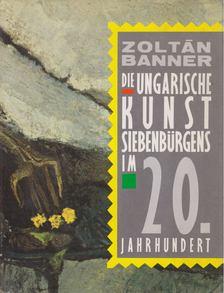 Banner Zoltán - Die ungarische Kunst Siebenbürgens im 20. Jahrhundert [antikvár]
