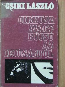 Csiki László - Cirkusz, avagy: Búcsú az ifjúságtól [antikvár]