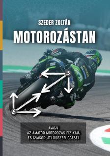 Szeder Zoltán - Motorozástan - avagy az amatőr motorozás fizikája és gyakorlati összefüggései