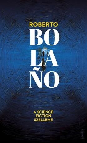 Roberto Bolano - A science fiction szelleme [eKönyv: epub, mobi]