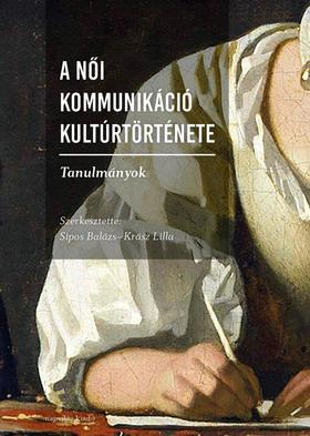 Sipos Balázs-Krász Lilla (szerk.) - A női kommunikáció kultúrtörténete. Tanulmányok