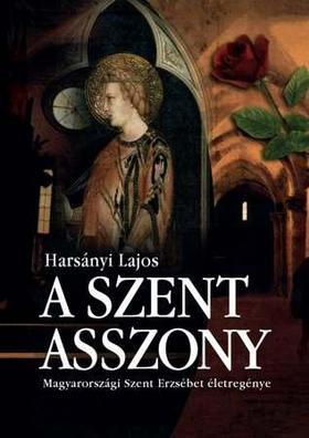 Harsányi Lajos - A szent asszony - Magyarországi Szent Erzsébet életregénye