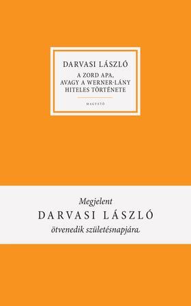 DARVASI LÁSZLÓ - A zord Apa, avagy a Werner-lány hiteles története