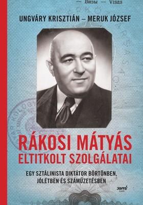 Ungváry Krisztián - Meruk József - Rákosi Mátyás eltitkolt szolgálatai - Egy sztálinista diktátor börtönben, jólétben és száműzetésben [eKönyv: epub, mobi]
