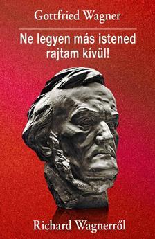 Gottfried Wagner - Ne legyen más istened rajtam kívül! Richard Wagnerről