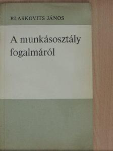 Blaskovits János - A munkásosztály fogalmáról [antikvár]