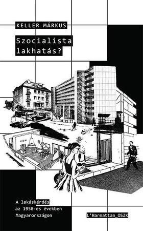 Keller Márkus - Szocialista lakhatás? - A lakáskérdés az 1950-es években Magyarországon