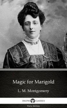Delphi Classics L. M. Montgomery, - Magic for Marigold by L. M. Montgomery (Illustrated) [eKönyv: epub, mobi]