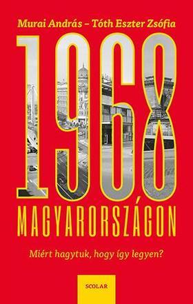 MURAI ANDRÁS ¥ TÓTH ESZTER ZSÓFIA - 1968 Magyarországon - Miért hagytuk, hogy így legyen?