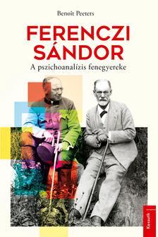 Benoit Peeters - Ferenczi Sándor - A pszichoanalízis fenegyereke