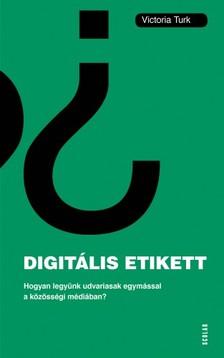 Victoria Turk - Digitális etikett - Hogyan legyünk udvariasak egymással a közösségi médiában? [eKönyv: epub, mobi]