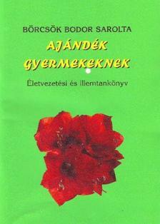 Börcsök Bodor Sarolta - Ajándék gyermekeknek - Életvezetési és illemtankönyv
