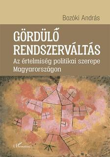 Bozóki András - Gördülő rendszerváltás - Az értelmiség politikai szerepe Magyarországon