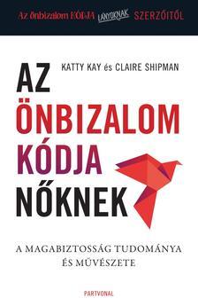 Katty Kay - Claire Shipman - Az önbizalom kódja nőknek - A magabiztosság tudománya és művészete