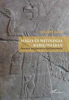Volkert Haas - Mágia és mitológia Babilóniában - Démonok, boszorkányok és ráolvasópapok