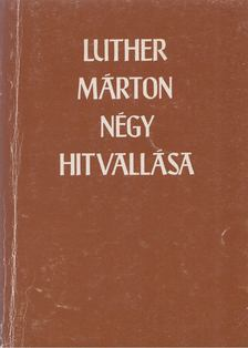 Luther Márton - Luther Márton négy hitvallása [antikvár]