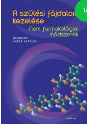 szerk. Varga Katalin - A szülési fájdalom kezelése - Nem farmakológiai módszerek