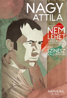 Nagy Attila - Nem lehet visszatérni. Egy színész vallomásai