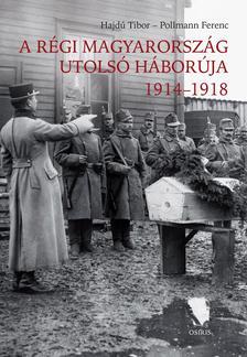 Hajdú Tibor - Pollmann Ferenc - A régi Magyarország utolsó háborúja, 1914-1918